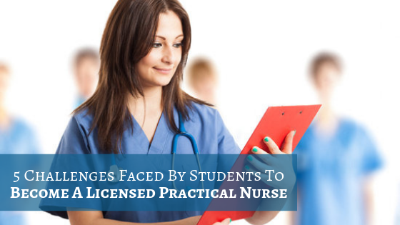 5 Challenges Faced By Students To Become A Licensed Practical Nurse